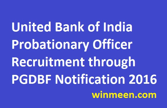 United Bank of India Probationary Officer Recruitment through PGDBF Notification 2016