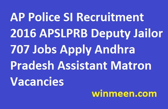 AP Police SI Recruitment 2016 APSLPRB Deputy Jailor 707 Jobs Apply Andhra Pradesh Assistant Matron Vacancies