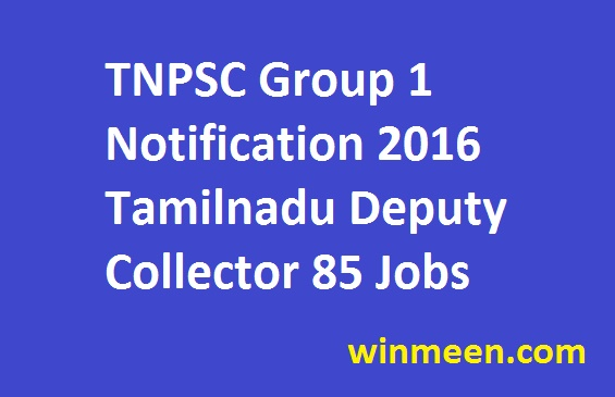 TNPSC Group 1 Notification 2016 Tamilnadu Deputy Collector 85 Jobs